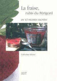 La fraise, rubis du Périgord : en 43 recettes sucrées