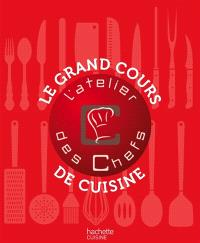 Le grand cours de cuisine de l'atelier des chefs : 176 techniques indispensables pour cuisiner comme un chef, 100 recettes illustrées pour mettre en pratique ces cours de cuisine