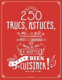 Les 250 trucs, astuces, idées, secrets et tours de main à adopter pour enfin bien cuisiner