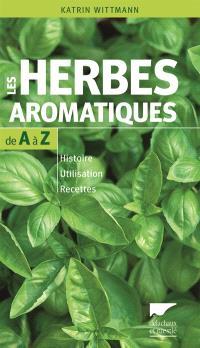 Les herbes aromatiques de A à Z : histoire, utilisation, recettes