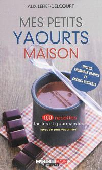 Mes petits yaourts maison : 100 recettes faciles et gourmandes (avec ou sans yaourtière)