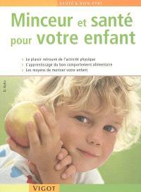 Minceur et santé pour votre enfant : le plaisir retrouvé de l'exercice physique, l'apprentissage du bon comportement alimentaire, les moyens de motiver votre enfant