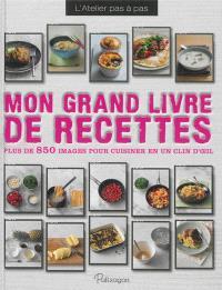 Mon grand livre de recettes : plus de 850 images pour cuisiner en un clin d'oeil