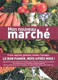 Mon nouveau marché : fruits, légumes, poissons, viandes, fromages... : le bon panier, mois après mois !