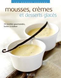 Mousses, crèmes et desserts glacés : 70 recettes gourmandes, faciles à réaliser