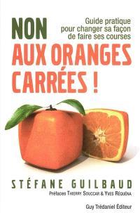 Non aux oranges carrées ! : guide pratique pour changer sa façon de faire ses courses : de A à Z