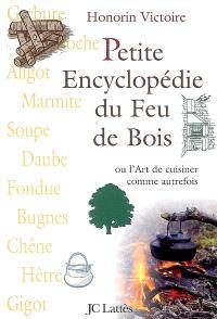 Petite encyclopédie du feu de bois ou L'art de cuisiner comme autrefois