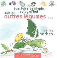 Que faire de simple aujourd'hui avec les autres légumes... : et les herbes : 85 recettes pour 4 personnes, faciles à réaliser, pour retrouver le plaisir des légumes et la santé au quotidien