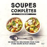 Soupes complètes : 100 recettes délicieuses pour faire d'une soupe un plat unique !