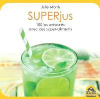 Superjus : 100 recettes délicieuses, stimulantes et nutritives préparées avec des superaliments