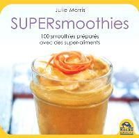 Supersmoothies : 100 recettes délicieuses, stimulantes et nutritives préparées avec des superaliments