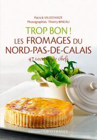 Trop bon ! Les fromages du Nord-Pas-de-Calais : 47 recettes de chef