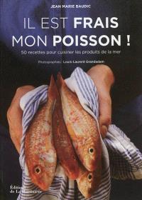 Il est frais mon poisson ! : 50 recettes pour cuisiner les produits de la mer
