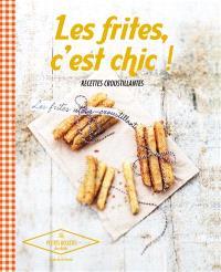 Les frites, c'est chic ! : recettes croustillantes