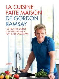 La cuisine faite maison de Gordon Ramsay : 120 recettes simples et goûteuses pour toutes les occasions