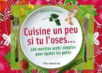 Cuisine un peu si tu l'oses... : 100 recettes archisimples pour épater les potes