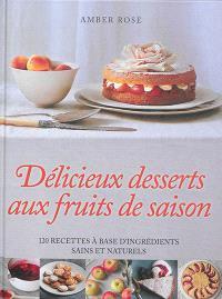 Délicieux desserts aux fruits de saison : 120 recettes à base d'ingrédients sains et naturels