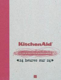 Kitchen Aid, le livre de recettes du blender-mixeur : 24 heures sur 24