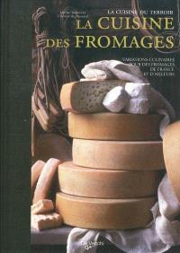 La cuisine des fromages : variations culinaires autour des fromages de France et d'ailleurs