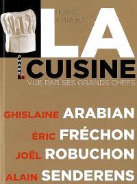 La cuisine vue par ses grands chefs : Ghislaine Arabian, Eric Fréchon, Joël Robuchon, Alain Senderens