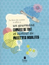 Le livre de cuisine à offrir à un gourmand curieux de tout et surtout de recettes insolites