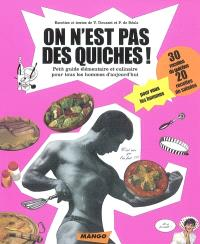 On n'est pas des quiches ! : petit guide élémentaire et culinaire pour tous les hommes d'aujourd'hui