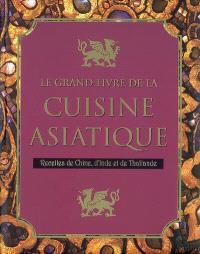 Le grand livre de la cuisine asiatique : recettes de Chine, d'Inde et de Thaïlande
