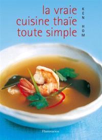 La vraie cuisine thaïe toute simple : comment réussir les meilleures recettes de la cuisine thaïe de tous les jours