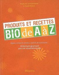 Produits et recettes bio de A à Z : algues, crèmes de céréales, produits de substitution... : dictionnaire gourmand pour une alimentation saine