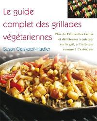 Le guide complet des grillades végétariennes  : plus de 150 recettes faciles et délicieuses à cuisiner sur le gril, à l'intérieur comme à l'extérieur