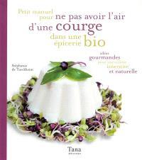 Petit manuel pour ne pas avoir l'air d'une courge dans une épicerie bio : idées gourmandes pour une cuisine inventive et naturelle