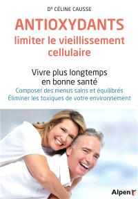Antioxydants, limiter le vieillissement cellulaire : vivre plus longtemps en bonne santé : composer des menus sains et équilibrés, éliminer les toxiques de votre environnement