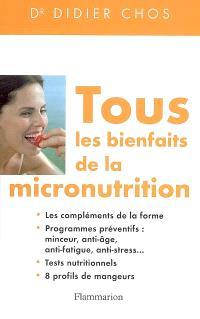 Tous les bienfaits de la micronutrition : les compléments de la forme, programmes préventifs : minceur, anti-âge, anti-fatigue, anti-stress, tests nutritionnels, 8 profils de mangeurs