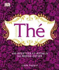 Passion thé : 100 recettes et rituels du monde entier