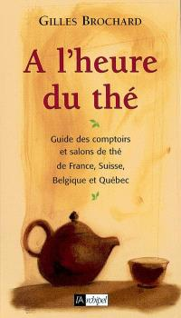 A l'heure du thé : guide des comptoirs et salons de thé de France, Belgique, Suisse et Québec