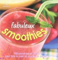 Fabuleux smoothies : 150 smoothies et jus frais pour faire le plein de saveurs et d'énergie
