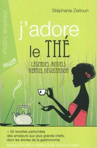 J'adore le thé : légendes, rituels, vertus, dégustation