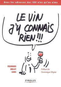 Le vin j'y connais rien !!! : avec les adresses des 100 vins qu'on aime