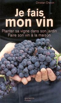 Je fais mon vin : planter sa vigne dans son jardin, faire son vin à la maison