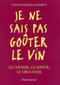 Je ne sais pas goûter le vin : le choisir, le servir, le déguster