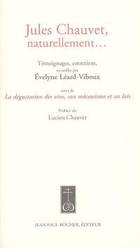 Jules Chauvet, naturellement... : témoignages, entretiens. Suivi de La dégustation des vins, son mécanisme et ses lois