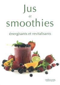 Jus et smoothies : énergisants et revitalisants