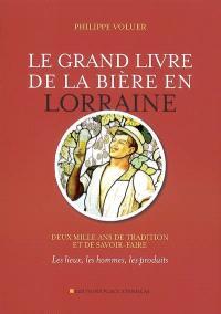 Le grand livre de la bière en Lorraine : deux mille ans de tradition et de savoir-faire : les lieux, les hommes, les produits