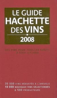 Le guide Hachette des vins 2008 : des vins pour tous les goûts, à tous les prix : 35.000 vins dégustés à l'aveugle, 10.000 nouveaux vins sélectionnés, 6.500 producteurs