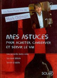 Les bons plans vin de Mark Oldman. Volume 3, Mes astuces pour acheter, conserver et servir le vin : les accords mets-vins, la cave idéale, le vin à table
