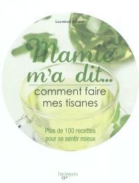 Mamie m'a dit... : comment faire mes tisanes : plus de 100 recettes pour se sentir mieux