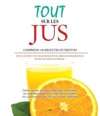 Tout sur les jus  : tout ce dont vous avez besoin pour confectionner de délicieux jus pour une santé optimale!