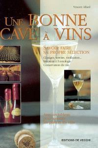 Une bonne cave à vins : savoir faire sa propre sélection : cépages, terroirs, vinification... initiation à l'oenologie, conservation du vin : avec un tableau pour associer les plats et les vins