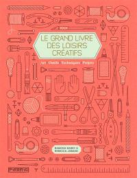Le grand livre des loisirs créatifs : art, outils, techniques, projets