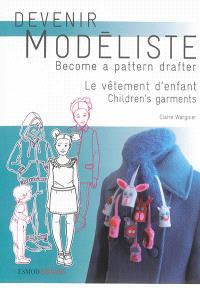 Devenir modéliste = Become a pattern drafter, Le vêtement d'enfant : les bases du modélisme de la layette à l'adolescence = Children's garments : pattern making bases from layette to teens